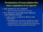 termination of transcription fine tunes regulation of trp operon