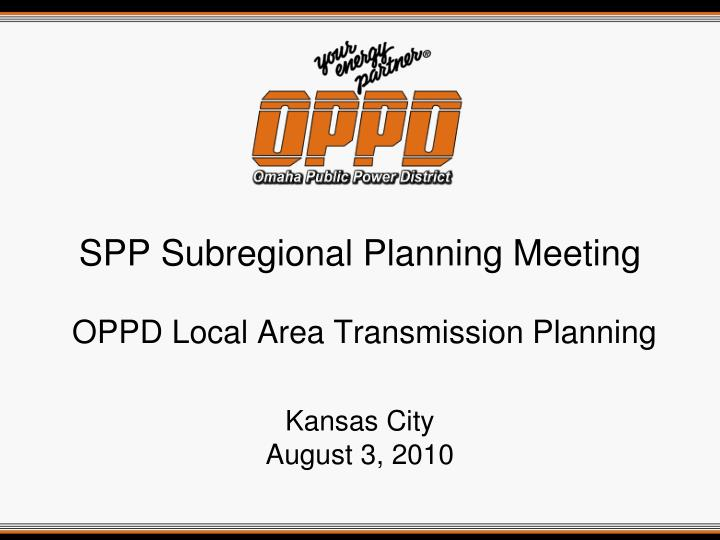 spp subregional planning meeting oppd local area transmission planning kansas city august 3 2010 n.