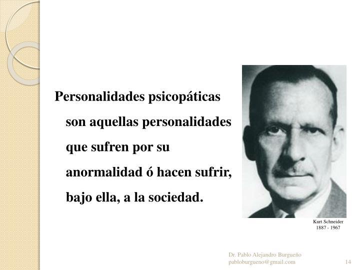 Personalidades psicopáticas son aquellas personalidades que sufren por su anormalidad ó hacen sufrir, bajo ella, a la sociedad.