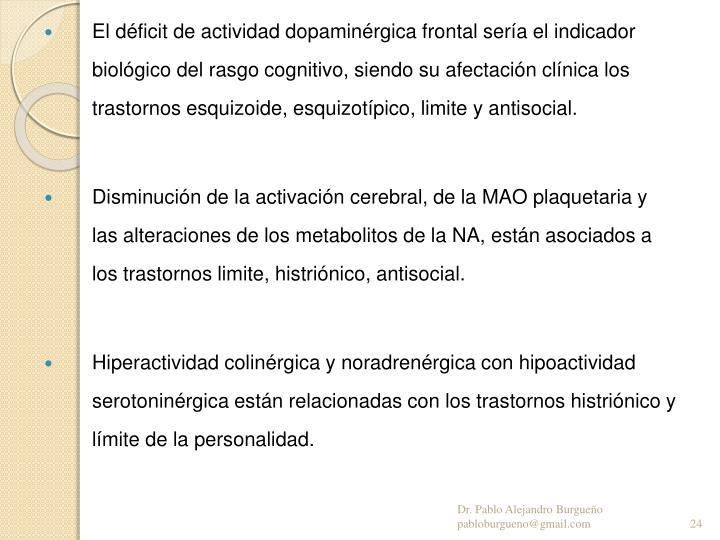 El déficit de actividad dopaminérgica frontal sería el indicador biológico del rasgo cognitivo, siendo su afectación clínica los trastornos esquizoide, esquizotípico, limite y antisocial.