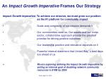 an impact growth imperative frames our strategy