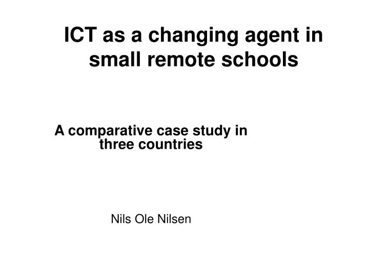 ict as a changing agent in small remote schools n.