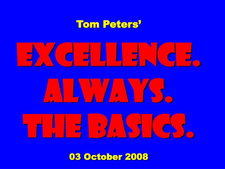 tom peters excellence always the basics 03 october 2008 n.