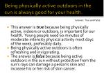 being physically active outdoors in the sun is always good for your health