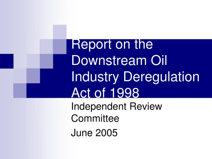 report on the downstream oil industry deregulation act of 1998 n.