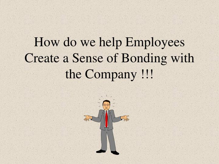 how do we help employees create a sense of bonding with the company n.