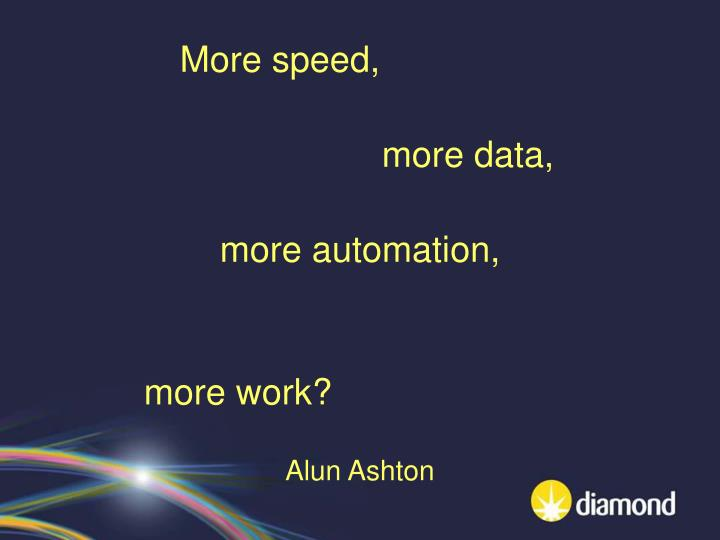 more speed more data more automation more work alun ashton n.