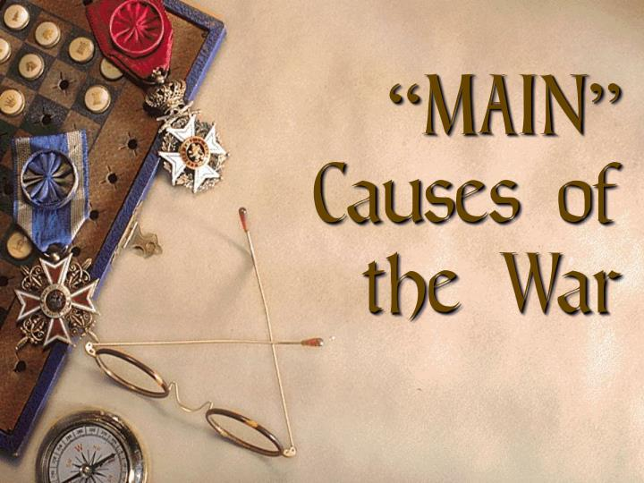 """MAIN"" Causes of the War"