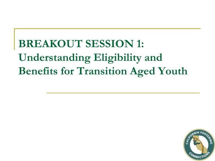 breakout session 1 understanding eligibility and benefits for transition aged youth n.