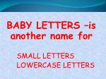 baby letters is another name for small letters lowercase letters