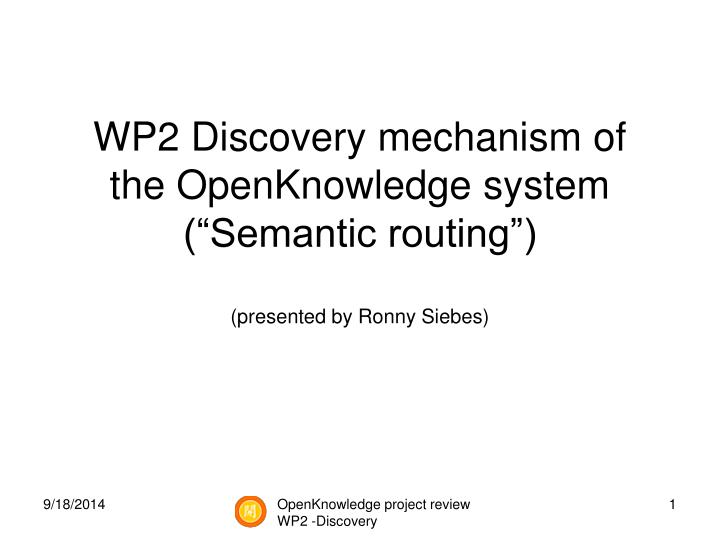 wp2 discovery mechanism of the openknowledge system semantic routing presented by ronny siebes n.