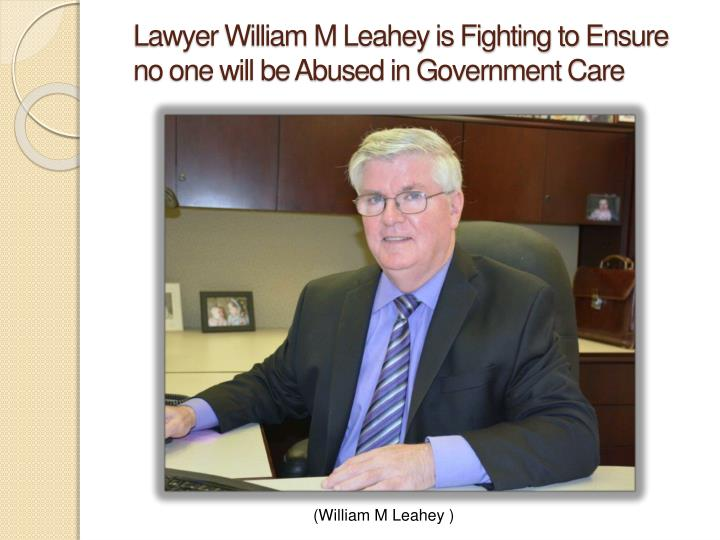 lawyer william m leahey is fighting to ensure no one will be abused in government care n.