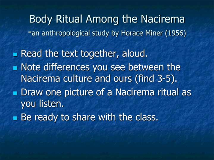 """an analysis of body ritual among the nacirema by horace mitchell miner Body ritual among the nacirema horace miner writes about the strange rituals that people in this """"tribe"""" perform the title is """"body ritual among the nacirema"""", which may sound like a tribe, but with careful reading the real meaning can be found."""