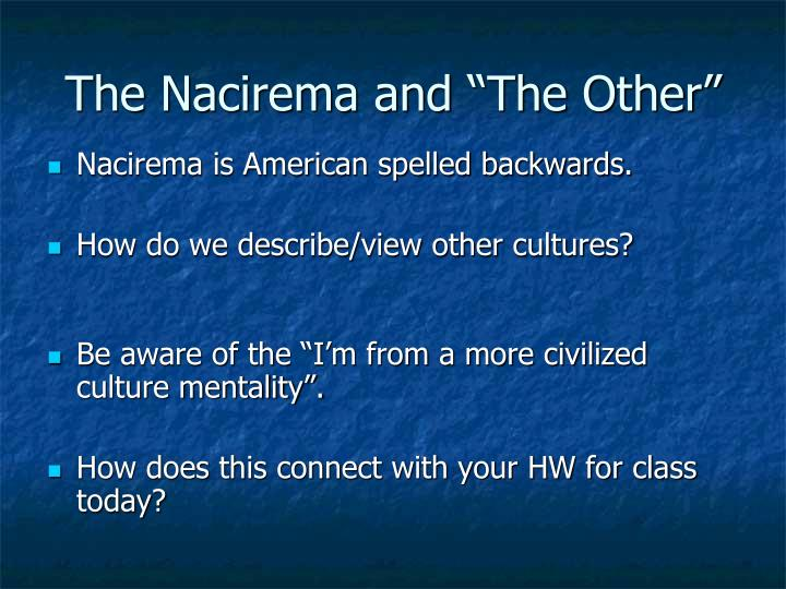 "nacirema essay analysis ""body ritual among the nacirema"" summary in the essay ""body ritual among the nacirema"", anthropologist horace miner depicts a group of people known as the ""nacirema"", but is referring to americans, whose cultural beliefs are deeply rooted in the perspective that the human body is prune to sickness and disfiguration."
