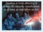 disallow a from affecting b unless b s security classification is at least as restrictive as a s