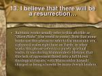 13 i believe that there will be a resurrection