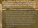 5 i believe that to god alone is it proper to pray and it is not proper to pray to any other