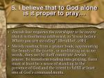 5 i believe that to god alone is it proper to pray