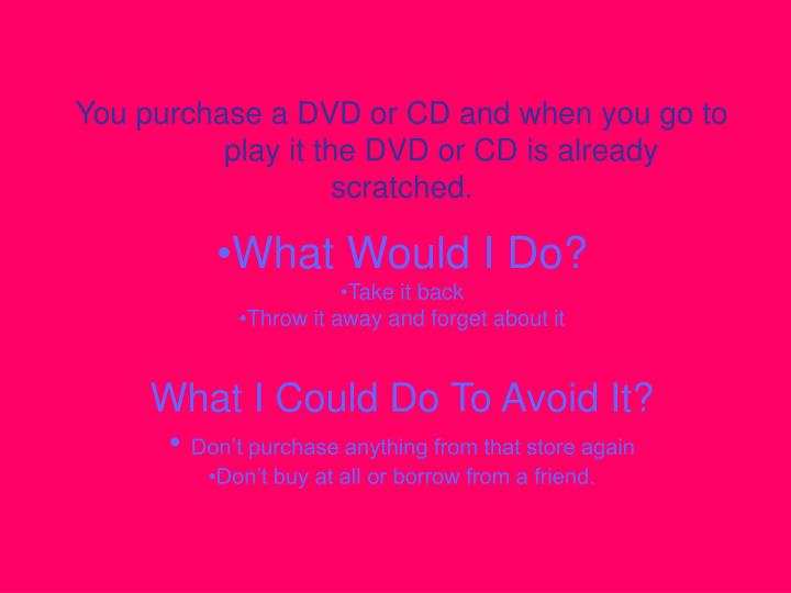 you purchase a dvd or cd and when you go to play it the dvd or cd is already scratched n.