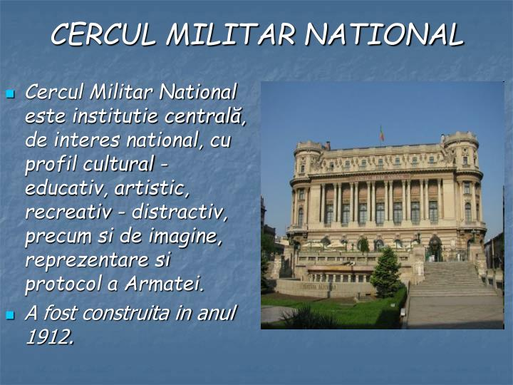 Cercul Militar National este institutie centrală, de interes national, cu profil cultural - educativ, artistic, recreativ - distractiv, precum si de imagine, reprezentare si protocol a Armatei.