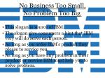no business too small no problem too big