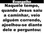 naquele tempo quando jesus saiu a caminhar veio algu m correndo ajoelhou se diante dele e perguntou