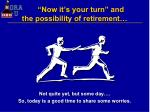 now it s your turn and the possibility of retirement