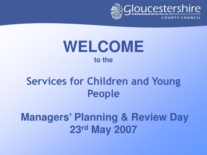 welcome to the services for children and young people managers planning review day 23 rd may 2007 n.