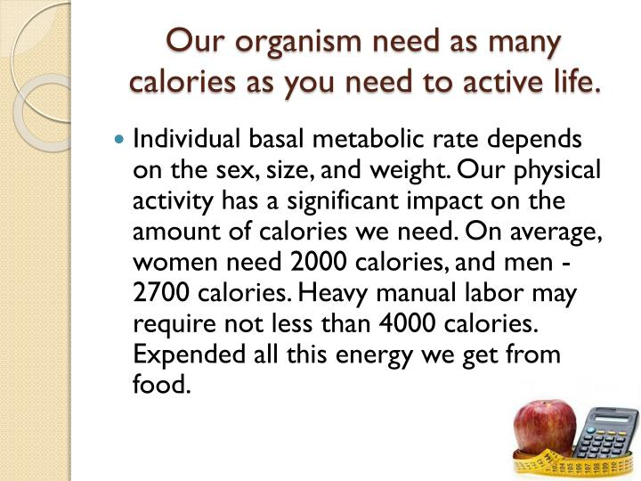 Our organism need as many calories as you need to active life.