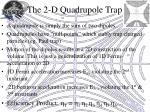 the 2 d quadrupole trap