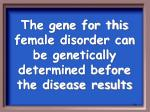 the gene for this female disorder can be genetically determined before the disease results