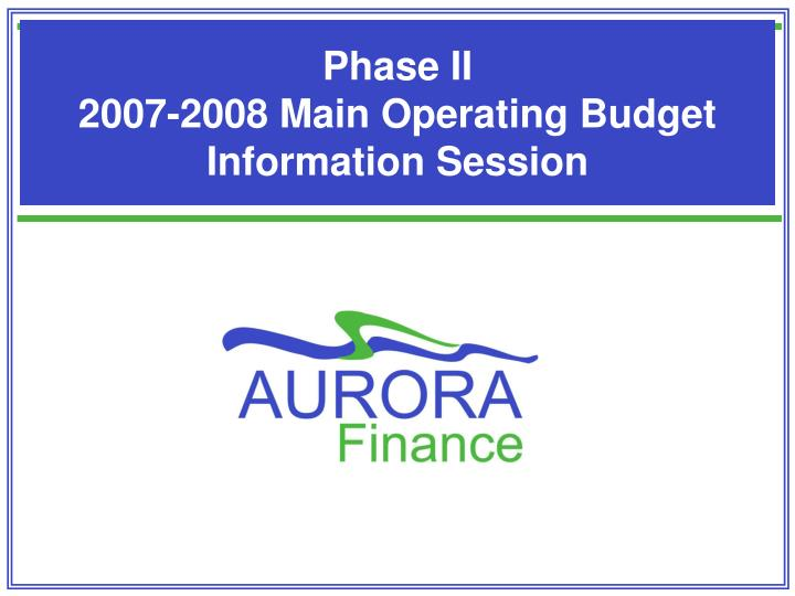 phase ii 2007 2008 main operating budget information session n.