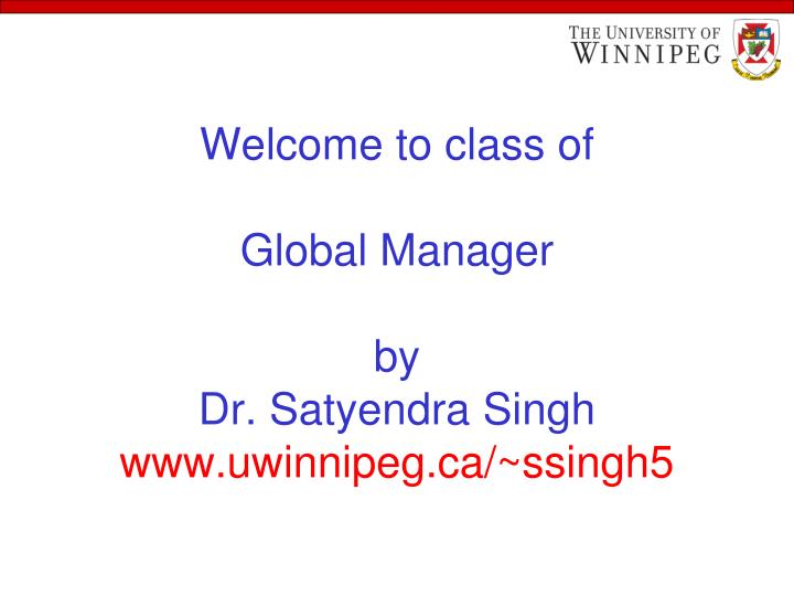 welcome to class of global manager by dr satyendra singh www uwinnipeg ca ssingh5 n.