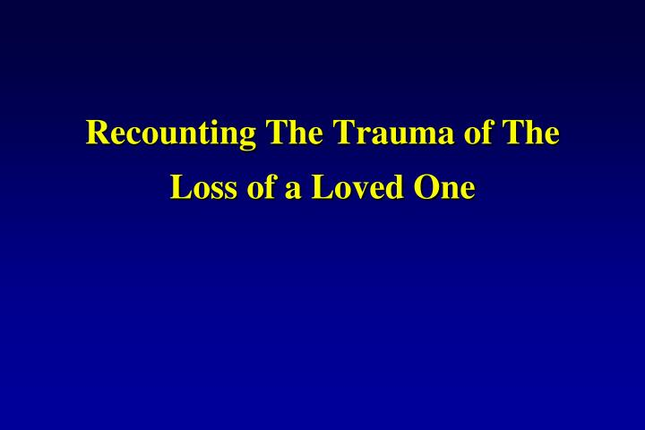 Recounting The Trauma of The Loss of a Loved One