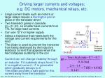 driving larger currents and voltages e g dc motors mechanical relays etc