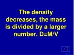 the density decreases the mass is divided by a larger number d m v