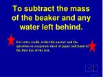 to subtract the mass of the beaker and any water left behind