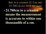 but to a scientist 21 7cm and 21 700 cm are not the same