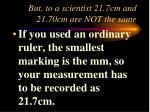but to a scientist 21 7cm and 21 70cm are not the same