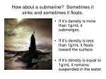 how about a submarine sometimes it sinks and sometimes it floats