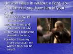 he won t give in without a fight so if in the end you have him in your sight