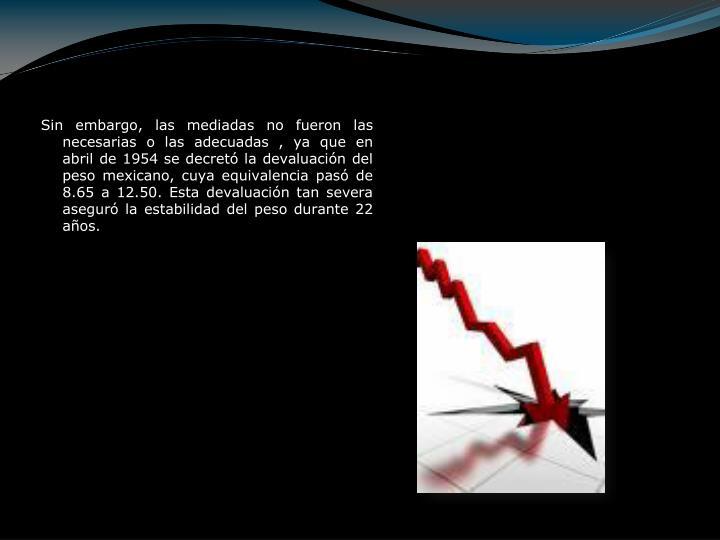 Sin embargo, las mediadas no fueron las necesarias o las adecuadas , ya que en abril de 1954 se decretó la devaluación del peso mexicano, cuya equivalencia pasó de 8.65 a 12.50. Esta devaluación tan severa aseguró la estabilidad del peso durante 22 años.