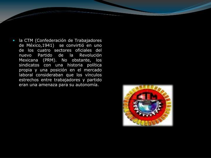 la CTM (Confederación de Trabajadores de México,1941)  se convirtió en uno de los cuatro sectores oficiales del nuevo Partido de la Revolución Mexicana (PRM). No obstante, los sindicatos con una historia política propia y una posición en el mercado laboral consideraban que los vínculos estrechos entre trabajadores y partido eran una amenaza para su autonomía.