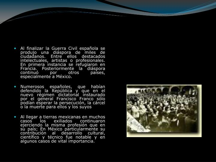 Al finalizar la Guerra Civil española se produjo una diáspora de miles de ciudadanos. Entre ellos destacados intelectuales, artistas o profesionales. En primera instancia se refugiaron en Francia. Posteriormente la diáspora continuó por otros países, especialmente a México.