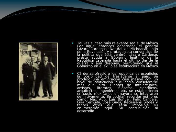 Tal vez el caso más relevante sea el de México. Por aquel entonces gobernaba el general Lázaro Cárdenas. Natural de Michoacán, hijo de la Revolución y protagonista convencido de la política que ésta generó. Lázaro Cárdenas prestó ayuda a Gobierno legítimo de la República Española hasta el último día de la guerra y aún después, permitiendo que el Gobierno en el exilio se estableciera en México.