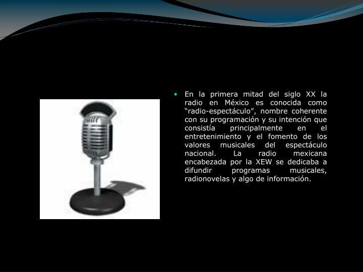 """En la primera mitad del siglo XX la radio en México es conocida como """"radio-espectáculo"""", nombre coherente con su programación y su intención que consistía principalmente en el entretenimiento y el fomento de los valores musicales del espectáculo nacional. La radio mexicana encabezada por la XEW se dedicaba a difundir programas musicales, radionovelas y algo de información."""