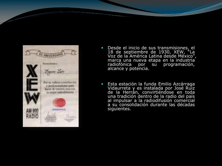 """Desde el inicio de sus transmisiones, el 18 de septiembre de 1930, XEW, """"La Voz de la América Latina desde México"""", marca una nueva etapa en la industria radiofónica por su programación, alcance y potencia."""