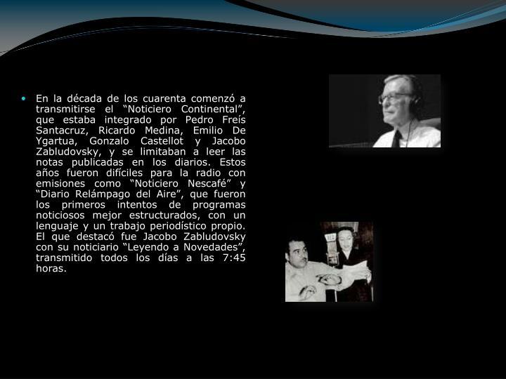 """En la década de los cuarenta comenzó a transmitirse el """"Noticiero Continental"""", que estaba integrado por Pedro Freís Santacruz, Ricardo Medina, Emilio De Ygartua, Gonzalo Castellot y Jacobo Zabludovsky, y se limitaban a leer las notas publicadas en los diarios. Estos años fueron difíciles para la radio con emisiones como """"Noticiero Nescafé"""" y """"Diario Relámpago del Aire"""", que fueron los primeros intentos de programas noticiosos mejor estructurados, con un lenguaje y un trabajo periodístico propio. El que destacó fue Jacobo Zabludovsky con su noticiario """"Leyendo a Novedades"""", transmitido todos los días a las 7:45 horas."""