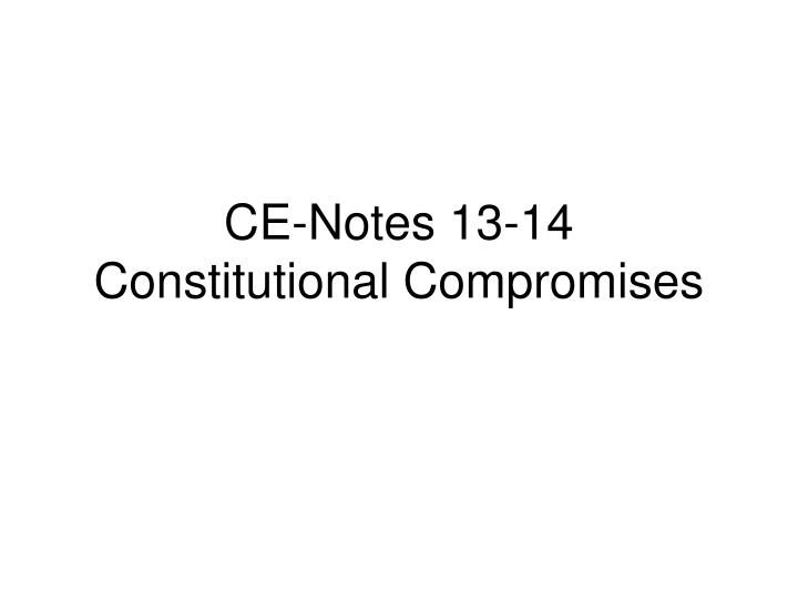 ce notes 13 14 constitutional compromises n.