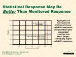 statistical response may be better than monitored response